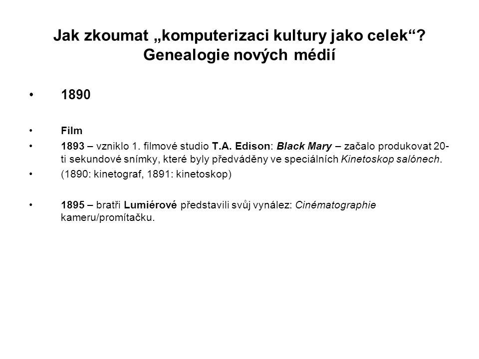 """Jak zkoumat """"komputerizaci kultury jako celek""""? Genealogie nových médií 1890 Film 1893 – vzniklo 1. filmové studio T.A. Edison: Black Mary – začalo pr"""