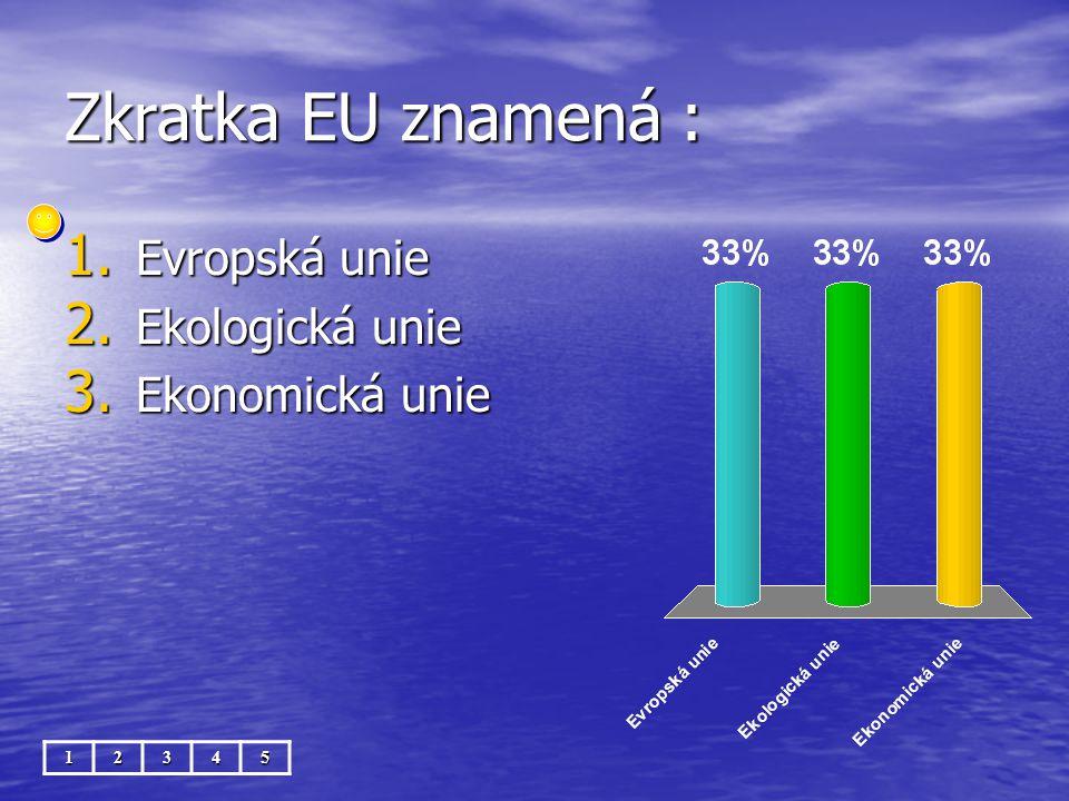 Zkratka EU znamená : 12345 1. Evropská unie 2. Ekologická unie 3. Ekonomická unie
