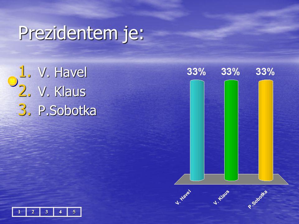 Prezidentem je: 12345 1. V. Havel 2. V. Klaus 3. P.Sobotka