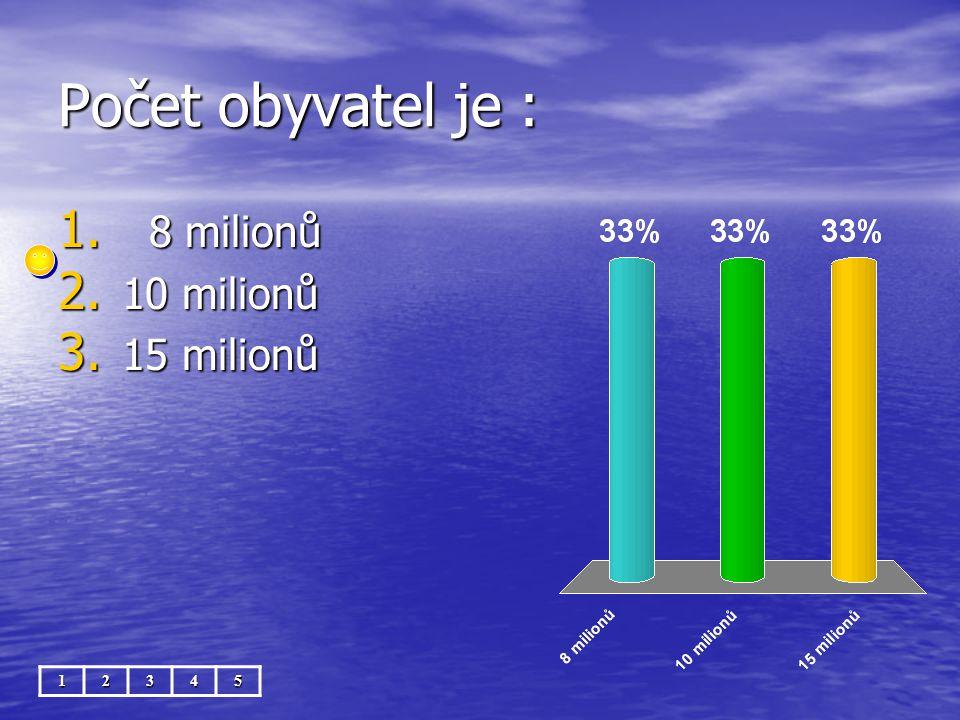 Počet obyvatel je : 1. 8 milionů 2. 10 milionů 3. 15 milionů 12345