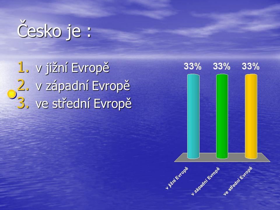 Česko je : 1. v jižní Evropě 2. v západní Evropě 3. ve střední Evropě