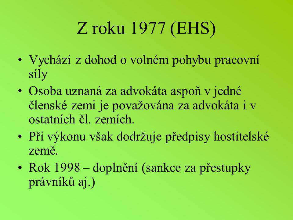 Z roku 1977 (EHS) Vychází z dohod o volném pohybu pracovní síly Osoba uznaná za advokáta aspoň v jedné členské zemi je považována za advokáta i v ostatních čl.