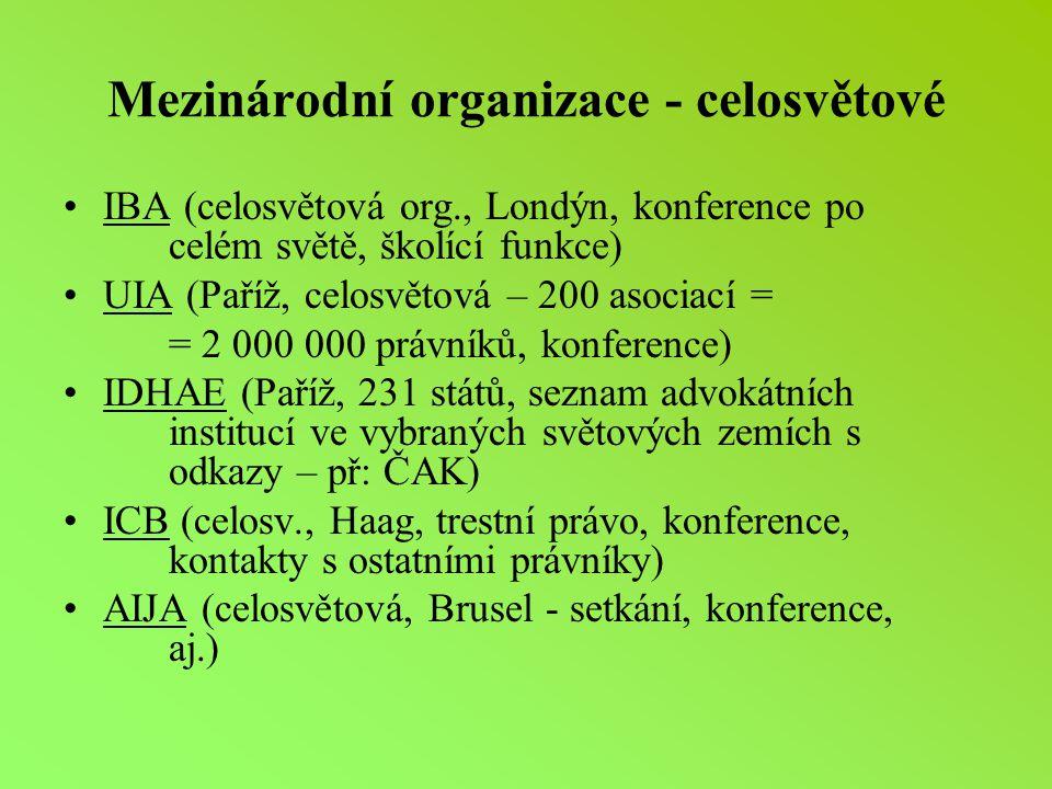 Mezinárodní organizace - celosvětové IBA (celosvětová org., Londýn, konference po celém světě, školící funkce) UIA (Paříž, celosvětová – 200 asociací = = 2 000 000 právníků, konference) IDHAE (Paříž, 231 států, seznam advokátních institucí ve vybraných světových zemích s odkazy – př: ČAK) ICB (celosv., Haag, trestní právo, konference, kontakty s ostatními právníky) AIJA (celosvětová, Brusel - setkání, konference, aj.)