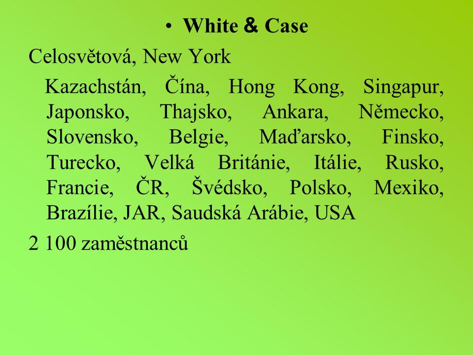 White & Case Celosvětová, New York Kazachstán, Čína, Hong Kong, Singapur, Japonsko, Thajsko, Ankara, Německo, Slovensko, Belgie, Maďarsko, Finsko, Turecko, Velká Británie, Itálie, Rusko, Francie, ČR, Švédsko, Polsko, Mexiko, Brazílie, JAR, Saudská Arábie, USA 2 100 zaměstnanců