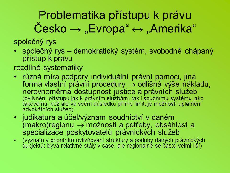 """Problematika přístupu k právu Česko → """"Evropa ↔ """"Amerika společný rys společný rys – demokratický systém, svobodně chápaný přístup k právu rozdílné systematiky různá míra podpory individuální právní pomoci, jiná forma vlastní právní procedury  odlišná výše nákladů, nerovnoměrná dostupnost justice a právních služeb (ovlivnění přístupu jak k právním službám, tak i soudnímu systému jako takovému, což ale ve svém důsledku přímo limituje možnosti uplatnění advokátních služeb) judikatura a účel/význam soudnictví v daném (makro)regionu  možnosti a potřeby, obsáhlost a specializace poskytovatelů právnických služeb (význam v prioritním ovlivňování struktury a podoby daných právnických subjektů; bývá relativně stálý v čase, ale regionálně se často velmi liší)"""