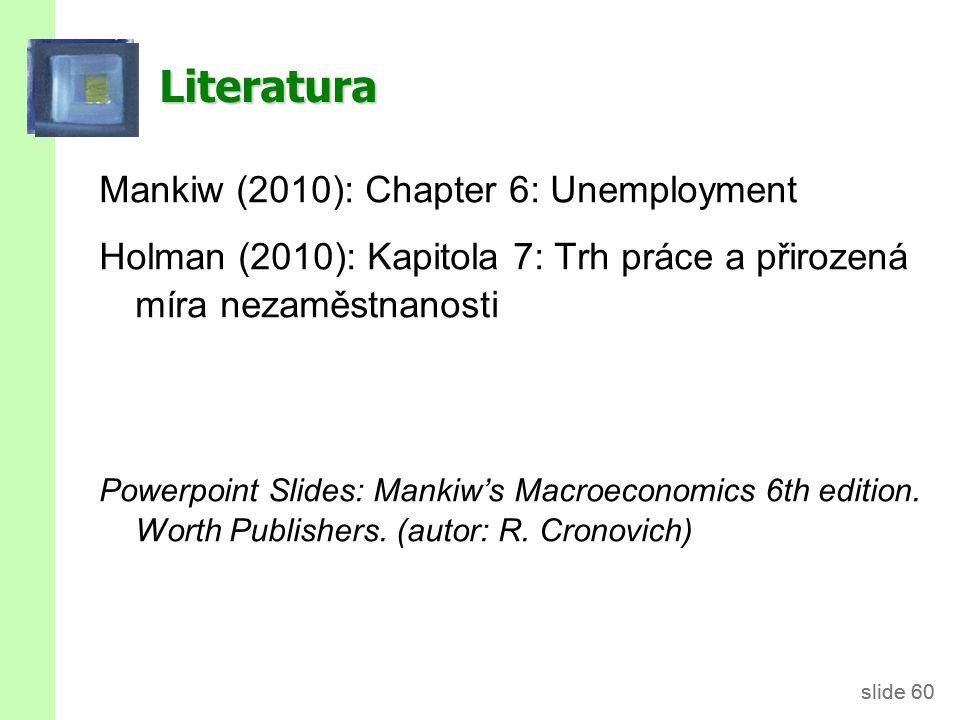 slide 60 Literatura Mankiw (2010): Chapter 6: Unemployment Holman (2010): Kapitola 7: Trh práce a přirozená míra nezaměstnanosti Powerpoint Slides: Ma