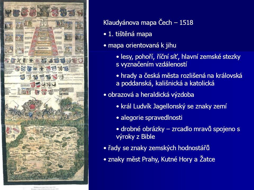 Klaudyánova mapa Čech – 1518 1. tištěná mapa mapa orientovaná k jihu lesy, pohoří, říční síť, hlavní zemské stezky s vyznačením vzdáleností hrady a če