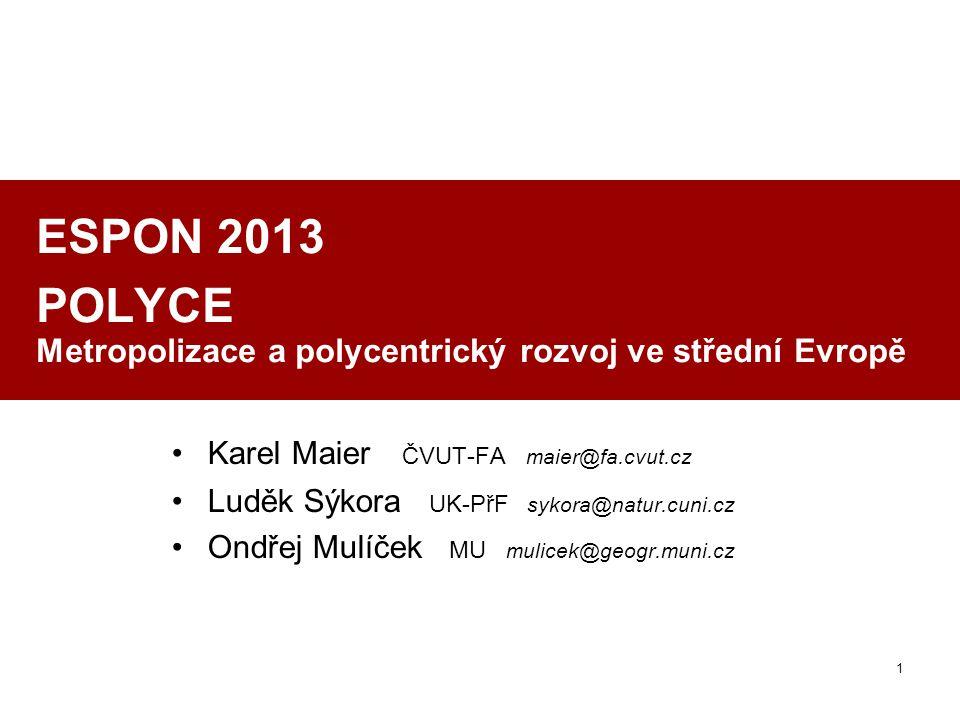 1 ESPON 2013 POLYCE Metropolizace a polycentrický rozvoj ve střední Evropě Karel Maier ČVUT-FA maier@fa.cvut.cz Luděk Sýkora UK-PřF sykora@natur.cuni.