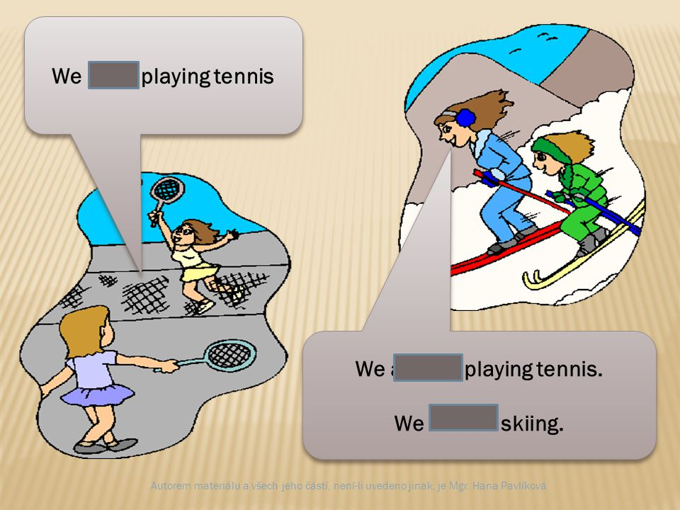We are playing tennis We aren´t playing tennis. We are skiing.