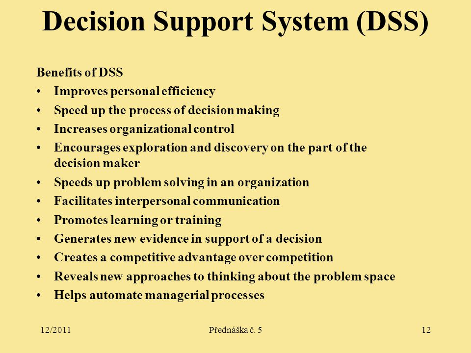 12/2011Přednáška č. 512 Benefits of DSS Improves personal efficiency Speed up the process of decision making Increases organizational control Encourag
