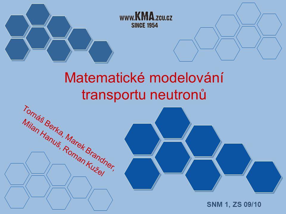 Matematické modelování transportu neutronů SNM 1, ZS 09/10 Tomáš Berka, Marek Brandner, Milan Hanuš, Roman Kužel