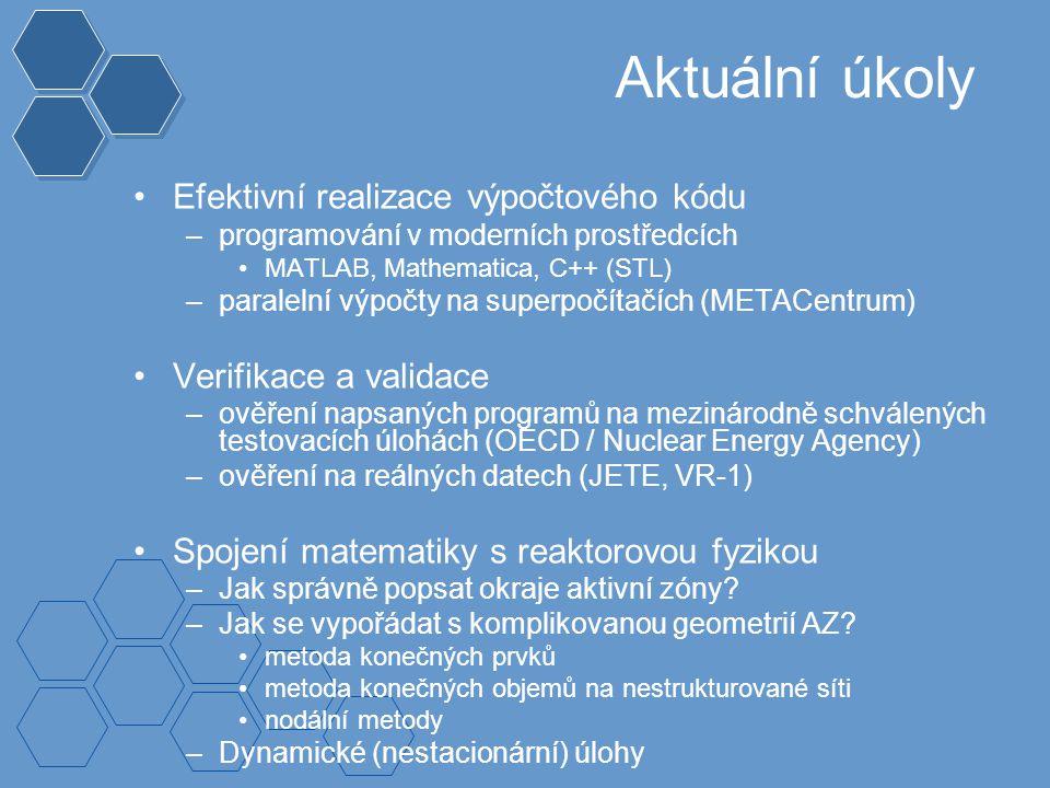 Aktuální úkoly Efektivní realizace výpočtového kódu –programování v moderních prostředcích MATLAB, Mathematica, C++ (STL) –paralelní výpočty na superpočítačích (METACentrum) Verifikace a validace –ověření napsaných programů na mezinárodně schválených testovacích úlohách (OECD / Nuclear Energy Agency) –ověření na reálných datech (JETE, VR-1) Spojení matematiky s reaktorovou fyzikou –Jak správně popsat okraje aktivní zóny.