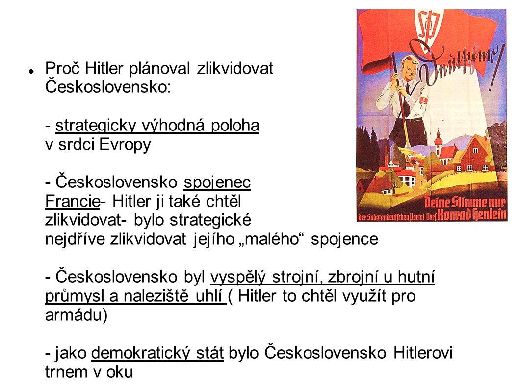 Proč Hitler plánoval zlikvidovat Československo: - strategicky výhodná poloha v srdci Evropy - Československo spojenec Francie- Hitler ji také chtěl z