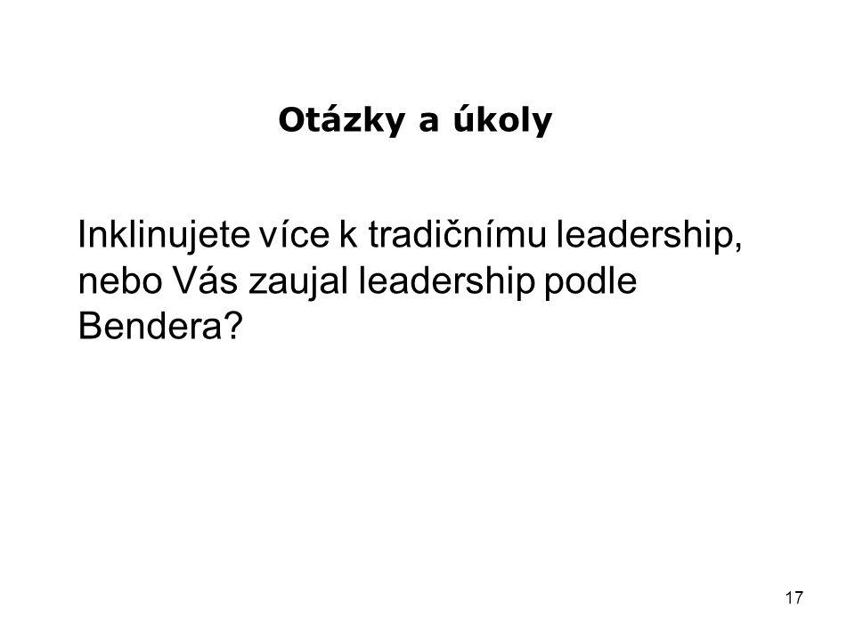 17 Otázky a úkoly Inklinujete více k tradičnímu leadership, nebo Vás zaujal leadership podle Bendera?