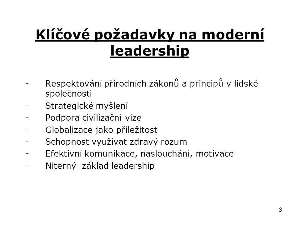 3 Klíčové požadavky na moderní leadership -Respektování přírodních zákonů a principů v lidské společnosti -Strategické myšlení -Podpora civilizační vize -Globalizace jako příležitost -Schopnost využívat zdravý rozum -Efektivní komunikace, naslouchání, motivace -Niterný základ leadership