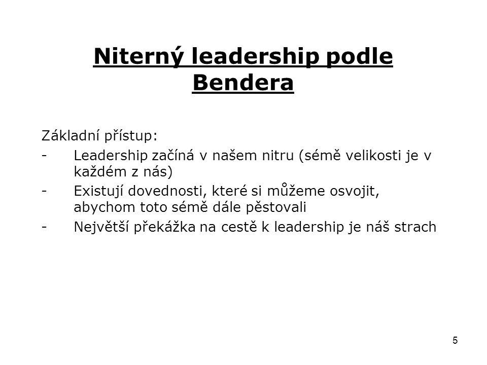 5 Niterný leadership podle Bendera Základní přístup: -Leadership začíná v našem nitru (sémě velikosti je v každém z nás) -Existují dovednosti, které si můžeme osvojit, abychom toto sémě dále pěstovali -Největší překážka na cestě k leadership je náš strach