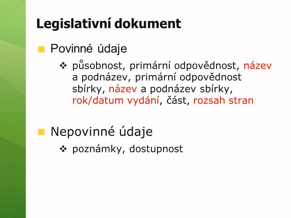 Legislativní dokument Povinné údaje  působnost, primární odpovědnost, název a podnázev, primární odpovědnost sbírky, název a podnázev sbírky, rok/datum vydání, část, rozsah stran Nepovinné údaje  poznámky, dostupnost