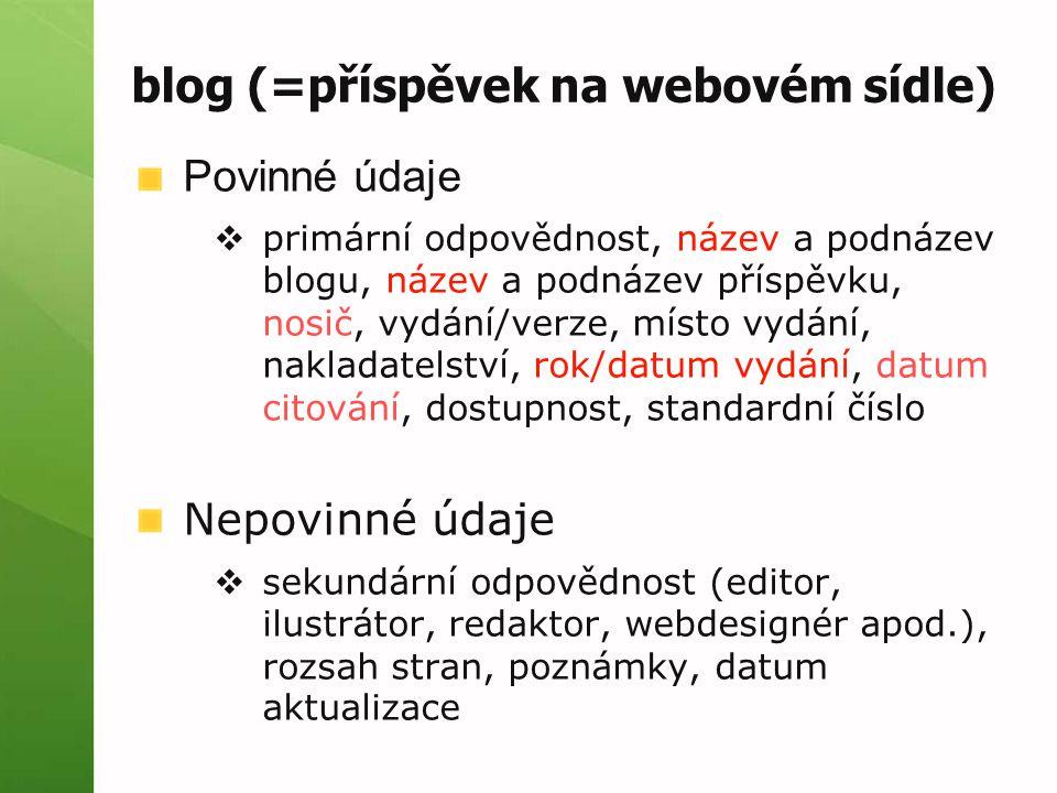blog (=příspěvek na webovém sídle) Povinné údaje  primární odpovědnost, název a podnázev blogu, název a podnázev příspěvku, nosič, vydání/verze, místo vydání, nakladatelství, rok/datum vydání, datum citování, dostupnost, standardní číslo Nepovinné údaje  sekundární odpovědnost (editor, ilustrátor, redaktor, webdesignér apod.), rozsah stran, poznámky, datum aktualizace