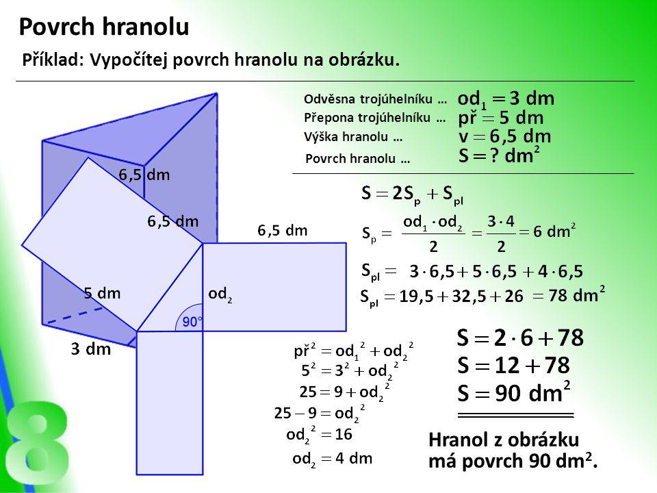 Povrch hranolu Příklad: Vypočítej povrch hranolu na obrázku. Odvěsna trojúhelníku … Přepona trojúhelníku … Výška hranolu … Povrch hranolu … Hranol z o