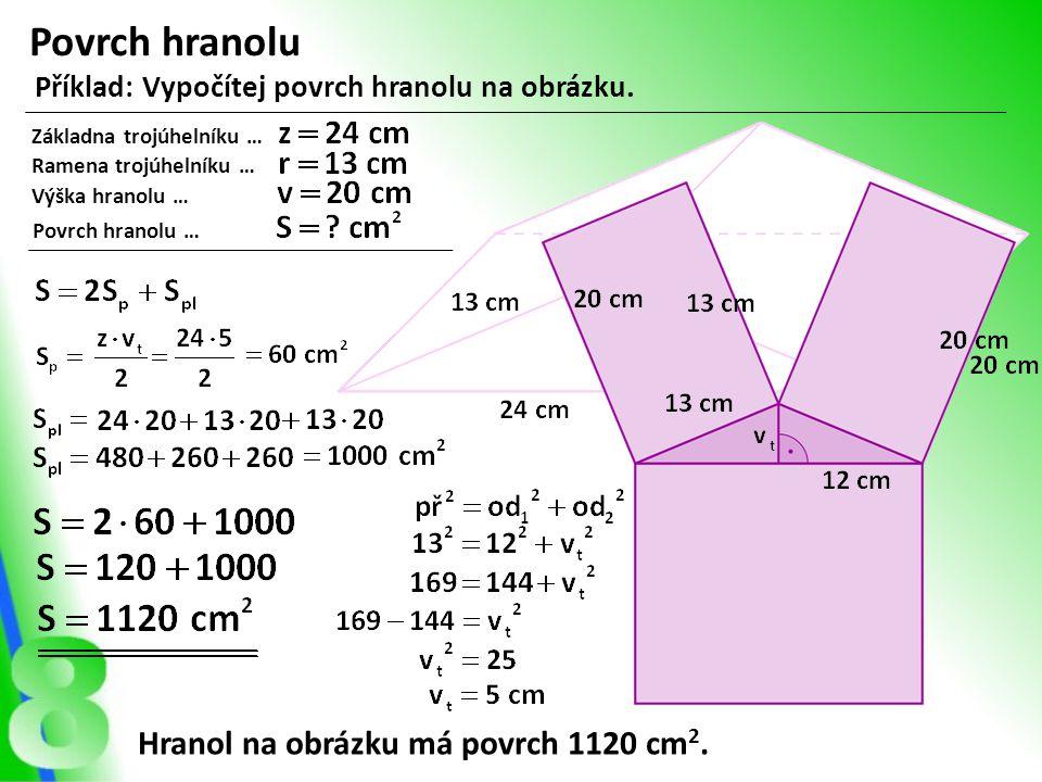 Povrch hranolu Příklad: Vypočítej povrch hranolu na obrázku. Základna trojúhelníku … Ramena trojúhelníku … Výška hranolu … Povrch hranolu … Hranol na