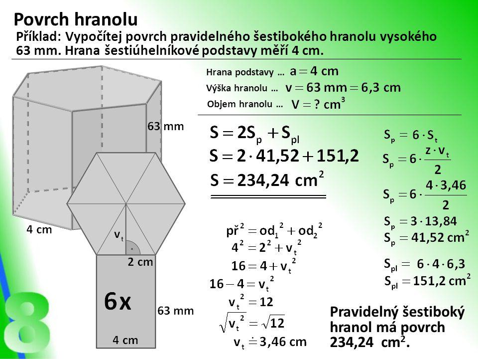 Povrch hranolu Příklad: Vypočítej povrch pravidelného šestibokého hranolu vysokého 63 mm. Hrana šestiúhelníkové podstavy měří 4 cm. Hrana podstavy … V