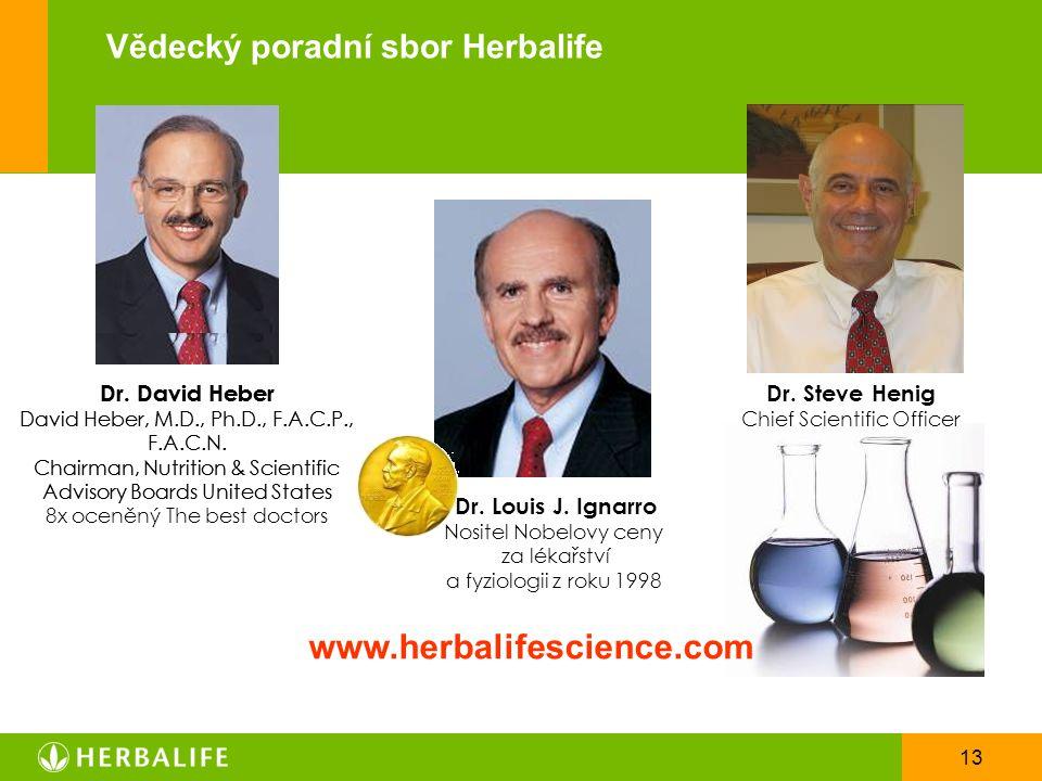 13 Vědecký poradní sbor Herbalife Dr. David Heber David Heber, M.D., Ph.D., F.A.C.P., F.A.C.N. Chairman, Nutrition & Scientific Advisory Boards United