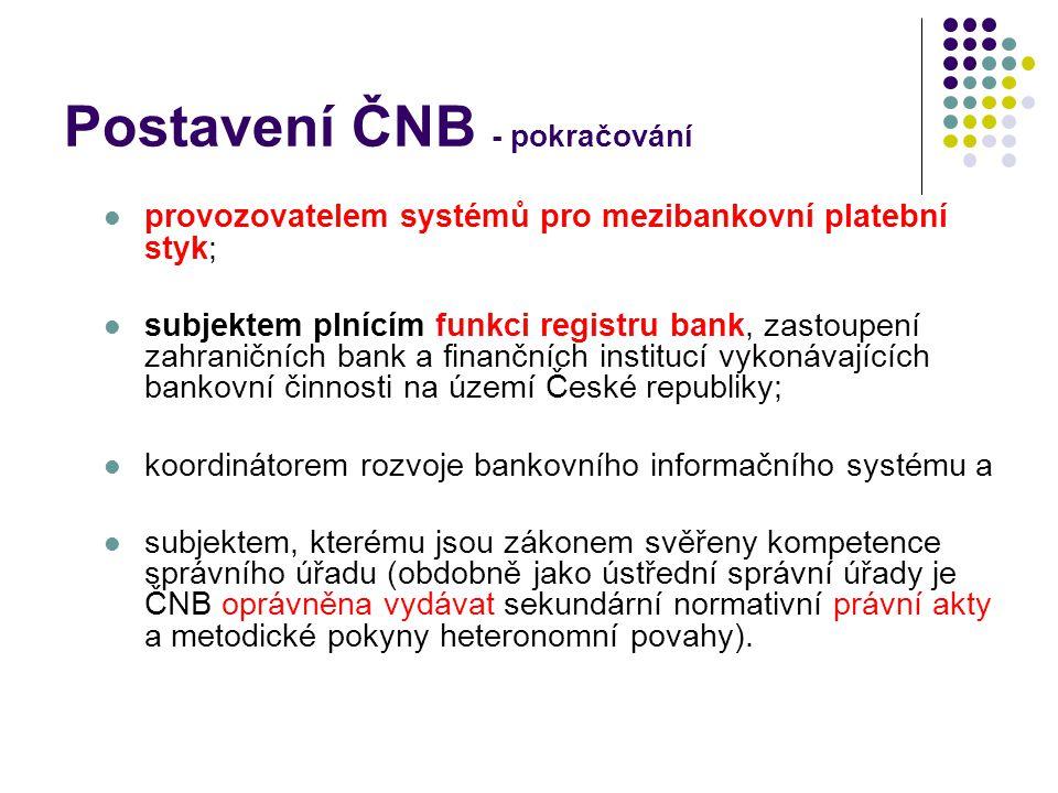 Postavení ČNB - pokračování provozovatelem systémů pro mezibankovní platební styk; subjektem plnícím funkci registru bank, zastoupení zahraničních bank a finančních institucí vykonávajících bankovní činnosti na území České republiky; koordinátorem rozvoje bankovního informačního systému a subjektem, kterému jsou zákonem svěřeny kompetence správního úřadu (obdobně jako ústřední správní úřady je ČNB oprávněna vydávat sekundární normativní právní akty a metodické pokyny heteronomní povahy).