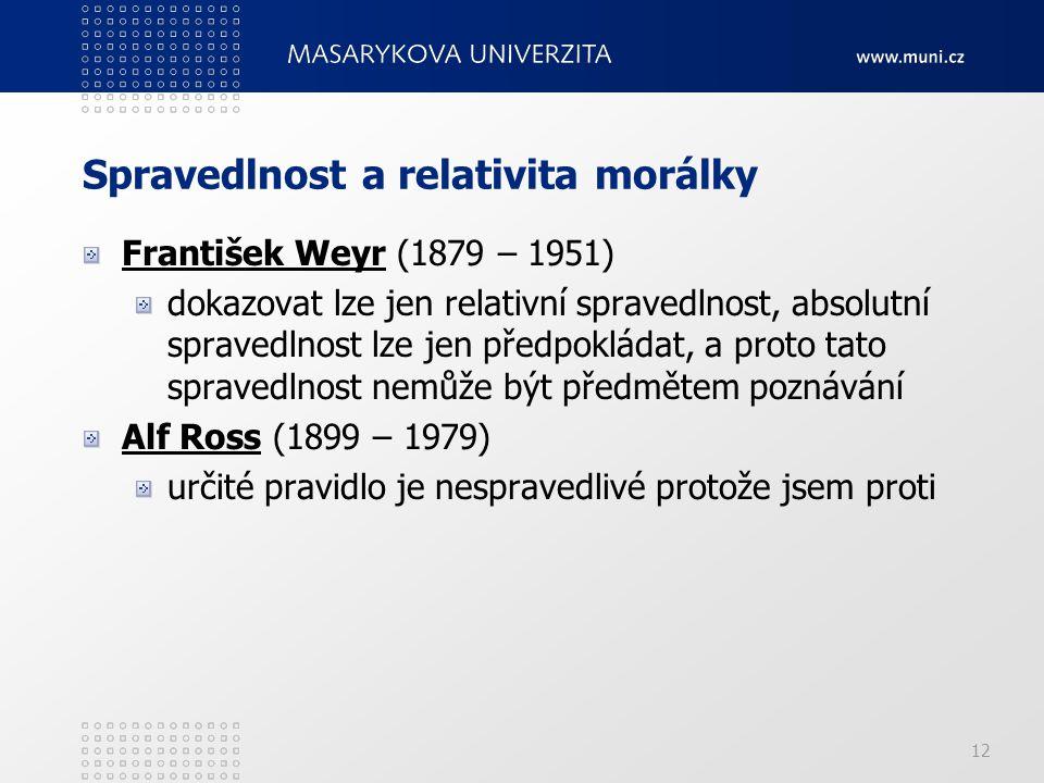 12 Spravedlnost a relativita morálky František Weyr (1879 – 1951) dokazovat lze jen relativní spravedlnost, absolutní spravedlnost lze jen předpokláda