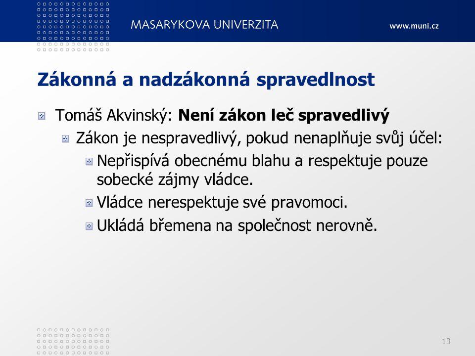 13 Zákonná a nadzákonná spravedlnost Tomáš Akvinský: Není zákon leč spravedlivý Zákon je nespravedlivý, pokud nenaplňuje svůj účel: Nepřispívá obecném