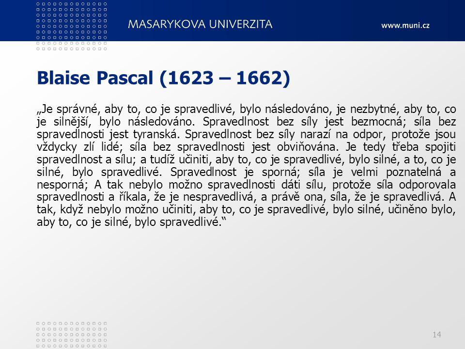 """14 Blaise Pascal (1623 – 1662) """"Je správné, aby to, co je spravedlivé, bylo následováno, je nezbytné, aby to, co je silnější, bylo následováno. Sprave"""