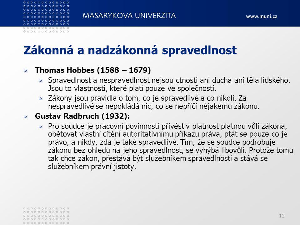 15 Zákonná a nadzákonná spravedlnost Thomas Hobbes (1588 – 1679) Spravedlnost a nespravedlnost nejsou ctnosti ani ducha ani těla lidského. Jsou to vla