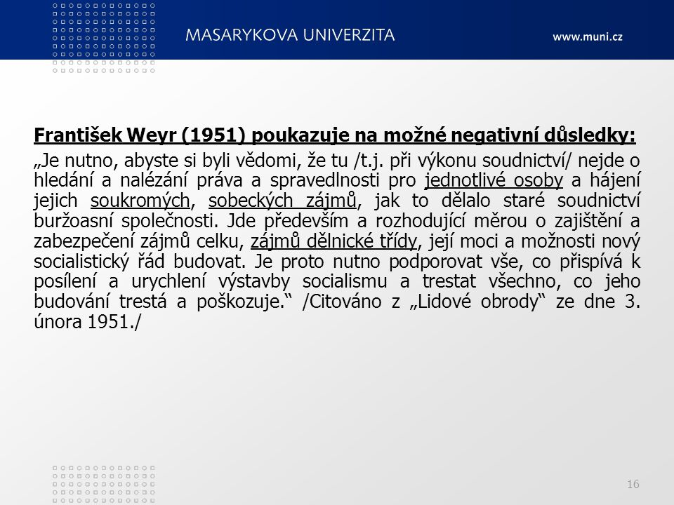 """16 František Weyr (1951) poukazuje na možné negativní důsledky: """"Je nutno, abyste si byli vědomi, že tu /t.j. při výkonu soudnictví/ nejde o hledání a"""