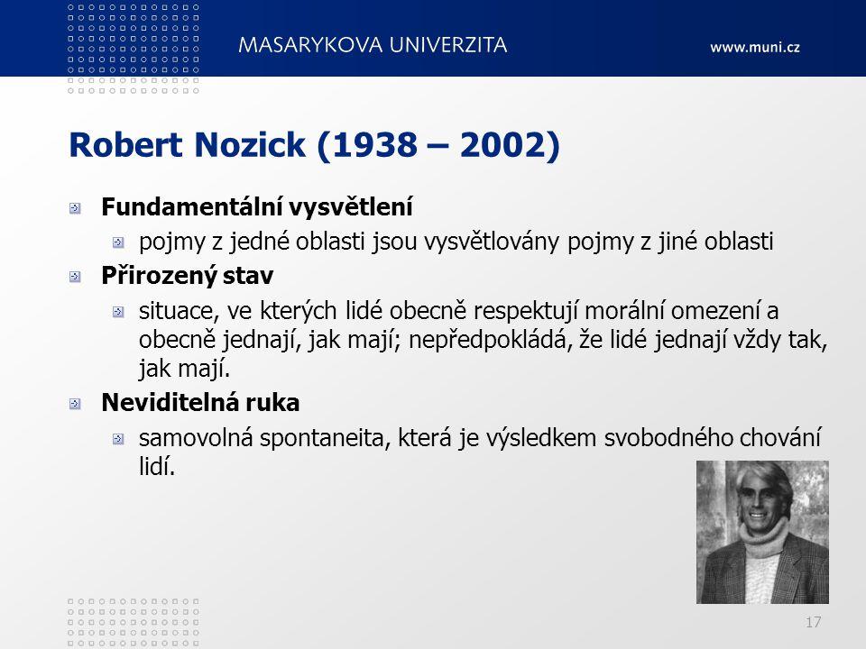 17 Robert Nozick (1938 – 2002) Fundamentální vysvětlení pojmy z jedné oblasti jsou vysvětlovány pojmy z jiné oblasti Přirozený stav situace, ve kterýc