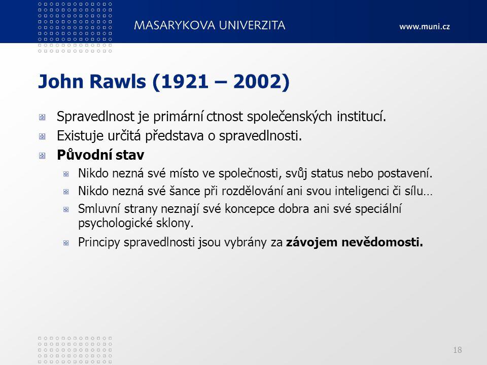18 John Rawls (1921 – 2002) Spravedlnost je primární ctnost společenských institucí. Existuje určitá představa o spravedlnosti. Původní stav Nikdo nez