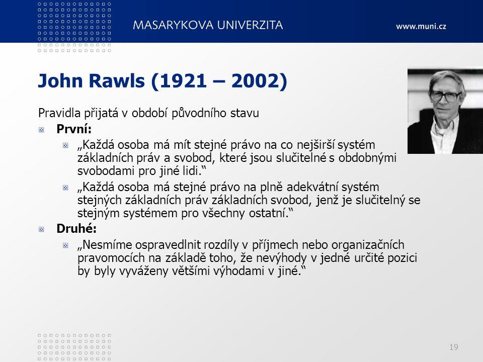 """19 John Rawls (1921 – 2002) Pravidla přijatá v období původního stavu První: """"Každá osoba má mít stejné právo na co nejširší systém základních práv a"""