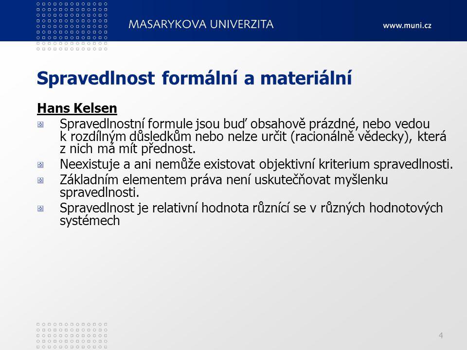 4 Spravedlnost formální a materiální Hans Kelsen Spravedlnostní formule jsou buď obsahově prázdné, nebo vedou k rozdílným důsledkům nebo nelze určit (