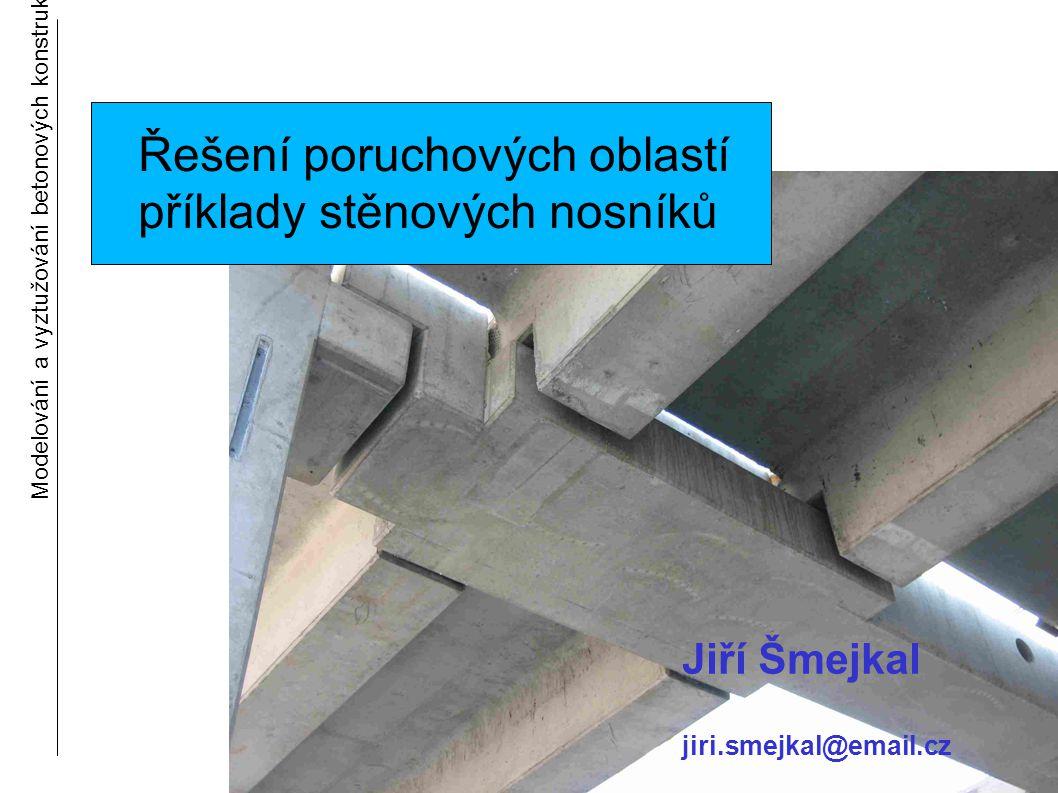 Modelování a vyztužování betonových konstrukcí 1 Řešení poruchových oblastí příklady stěnových nosníků Jiří Šmejkal jiri.smejkal@email.cz