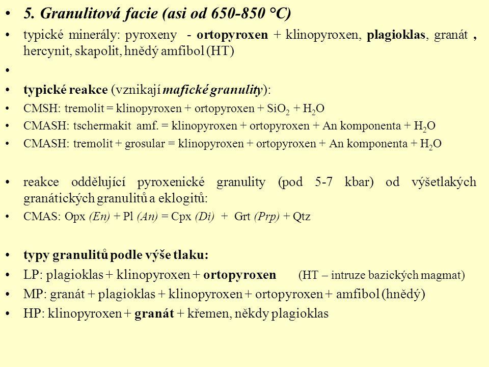 5. Granulitová facie (asi od 650-850 °C) typické minerály: pyroxeny - ortopyroxen + klinopyroxen, plagioklas, granát, hercynit, skapolit, hnědý amfibo
