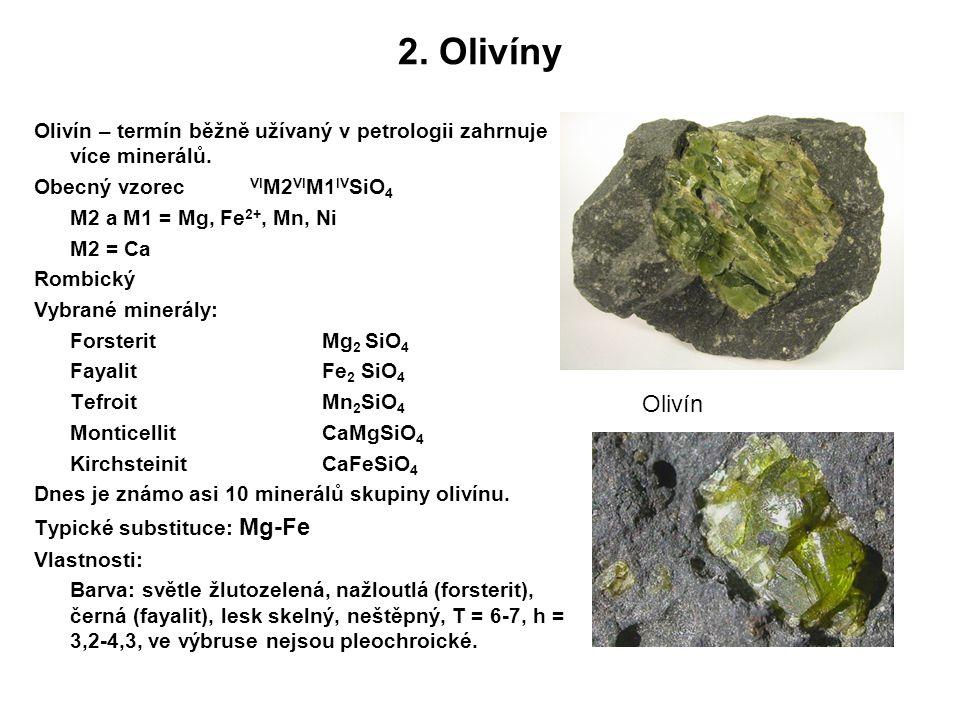 2. Olivíny Olivín – termín běžně užívaný v petrologii zahrnuje více minerálů. Obecný vzorec VI M2 VI M1 IV SiO 4 M2 a M1 = Mg, Fe 2+, Mn, Ni M2 = Ca R