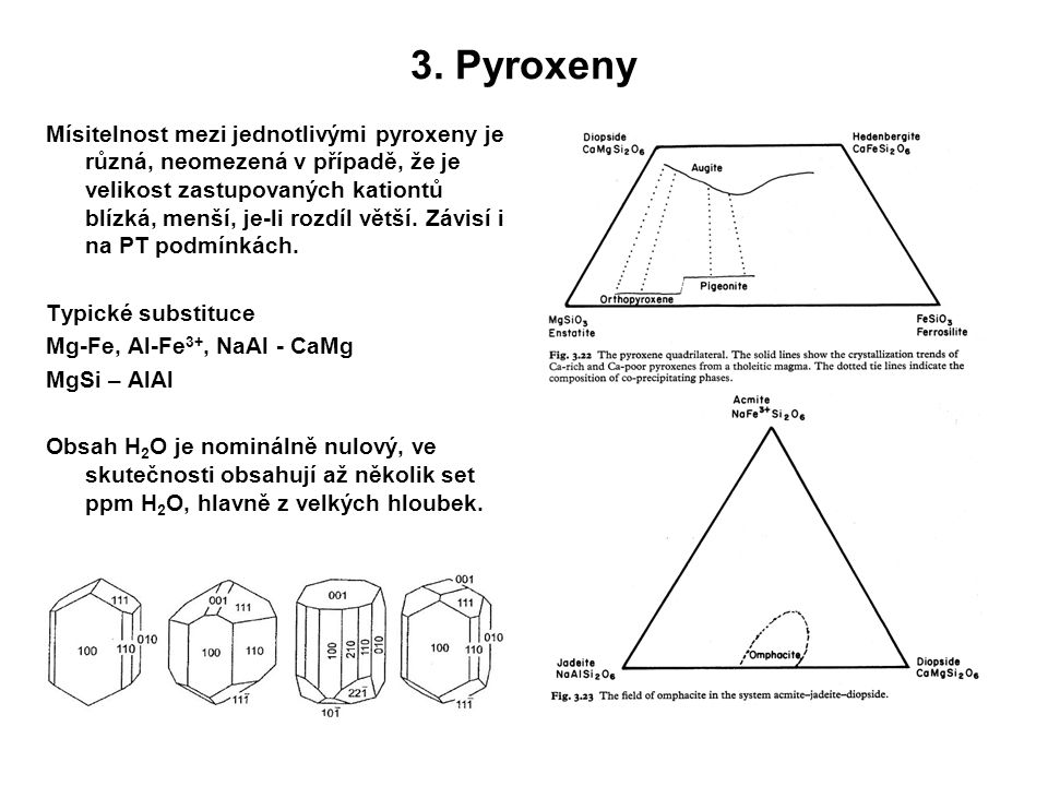3. Pyroxeny Mísitelnost mezi jednotlivými pyroxeny je různá, neomezená v případě, že je velikost zastupovaných kationtů blízká, menší, je-li rozdíl vě