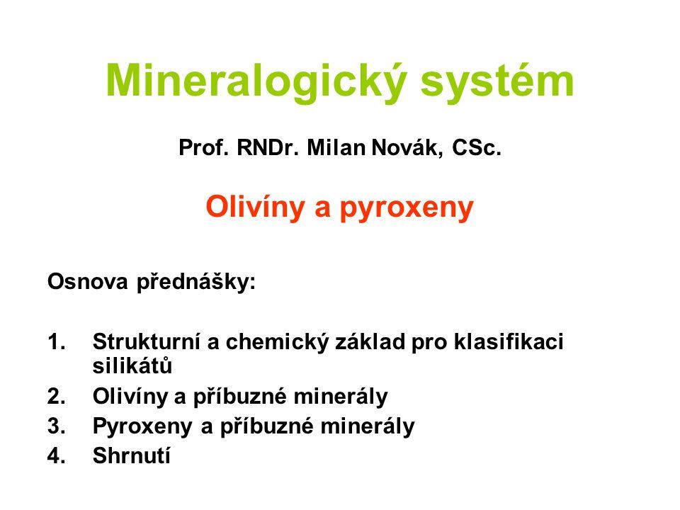 Mineralogický systém Prof. RNDr. Milan Novák, CSc. Olivíny a pyroxeny Osnova přednášky: 1.Strukturní a chemický základ pro klasifikaci silikátů 2.Oliv