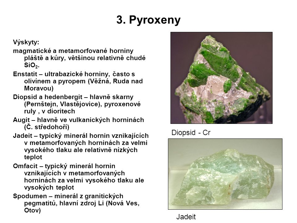 3. Pyroxeny Výskyty: magmatické a metamorfované horniny pláště a kůry, většinou relativně chudé SiO 2. Enstatit – ultrabazické horniny, často s olivín