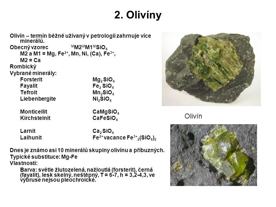 2. Olivíny Olivín – termín běžně užívaný v petrologii zahrnuje více minerálů. Obecný vzorec VI M2 VI M1 IV SiO 4 M2 a M1 = Mg, Fe 2+, Mn, Ni, (Ca), Fe