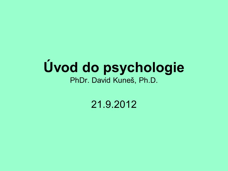 Úvod do psychologie PhDr. David Kuneš, Ph.D. 21.9.2012