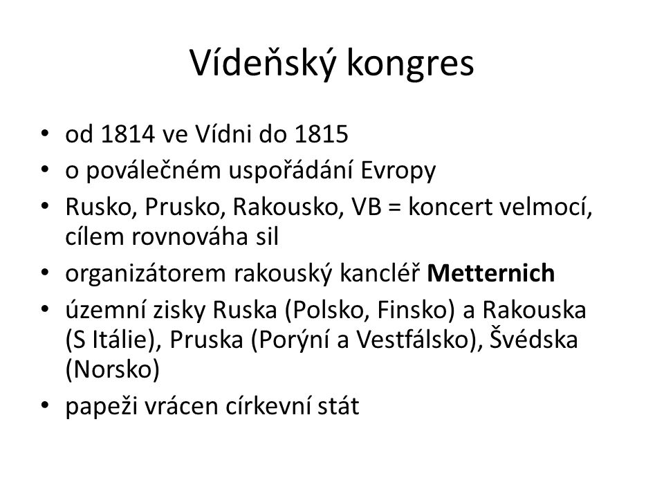 Vídeňský kongres od 1814 ve Vídni do 1815 o poválečném uspořádání Evropy Rusko, Prusko, Rakousko, VB = koncert velmocí, cílem rovnováha sil organizátorem rakouský kancléř Metternich územní zisky Ruska (Polsko, Finsko) a Rakouska (S Itálie), Pruska (Porýní a Vestfálsko), Švédska (Norsko) papeži vrácen církevní stát