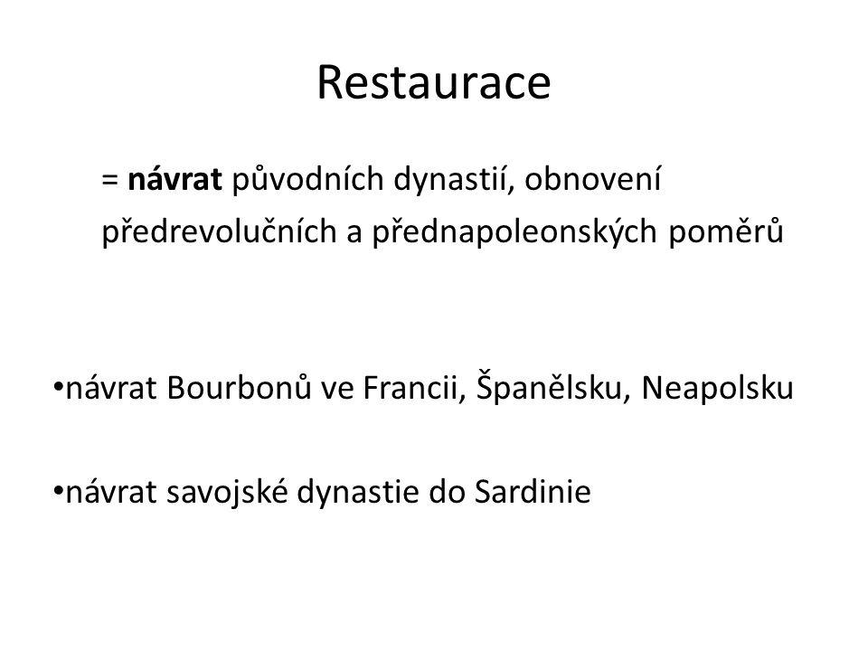 Restaurace = návrat původních dynastií, obnovení předrevolučních a přednapoleonských poměrů návrat Bourbonů ve Francii, Španělsku, Neapolsku návrat savojské dynastie do Sardinie