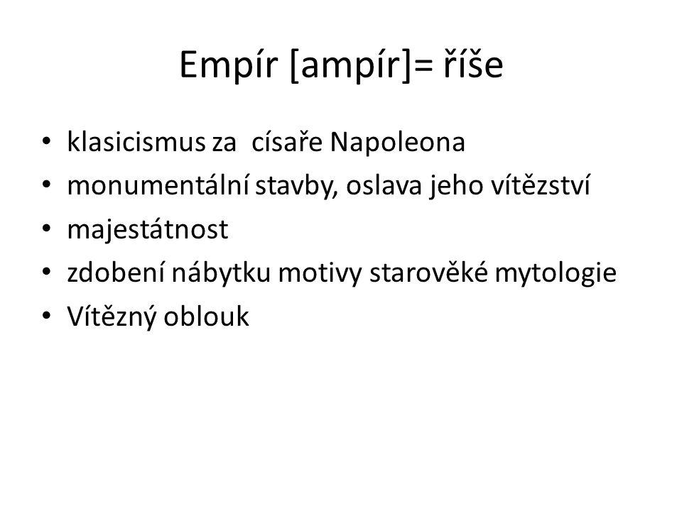 Empír [ampír]= říše klasicismus za císaře Napoleona monumentální stavby, oslava jeho vítězství majestátnost zdobení nábytku motivy starověké mytologie Vítězný oblouk