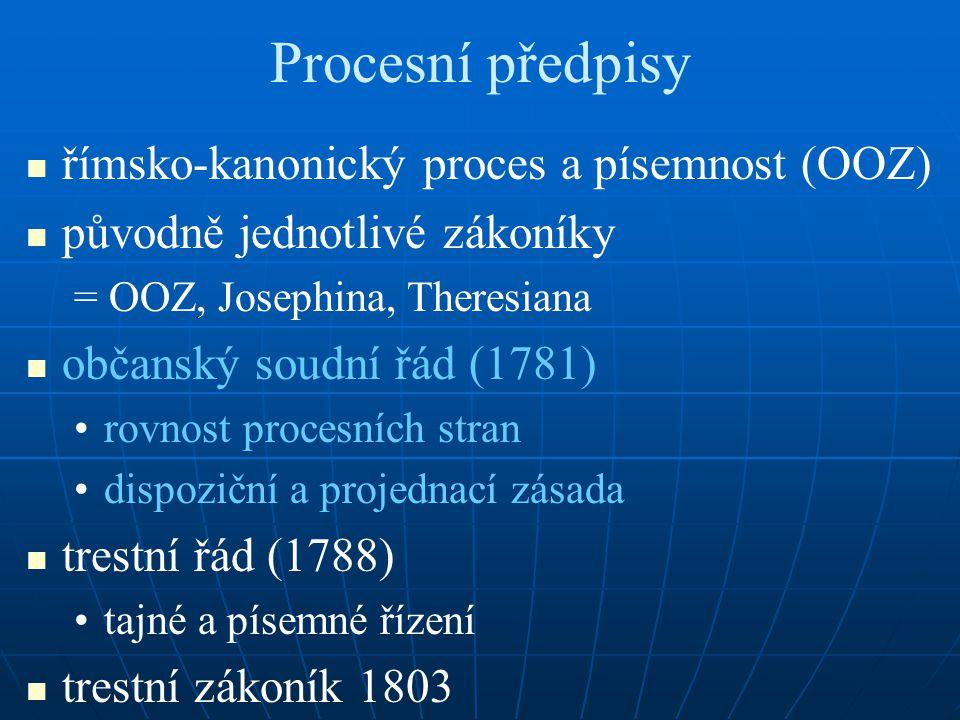 Procesní předpisy římsko-kanonický proces a písemnost (OOZ) původně jednotlivé zákoníky = OOZ, Josephina, Theresiana občanský soudní řád (1781) rovnost procesních stran dispoziční a projednací zásada trestní řád (1788) tajné a písemné řízení trestní zákoník 1803