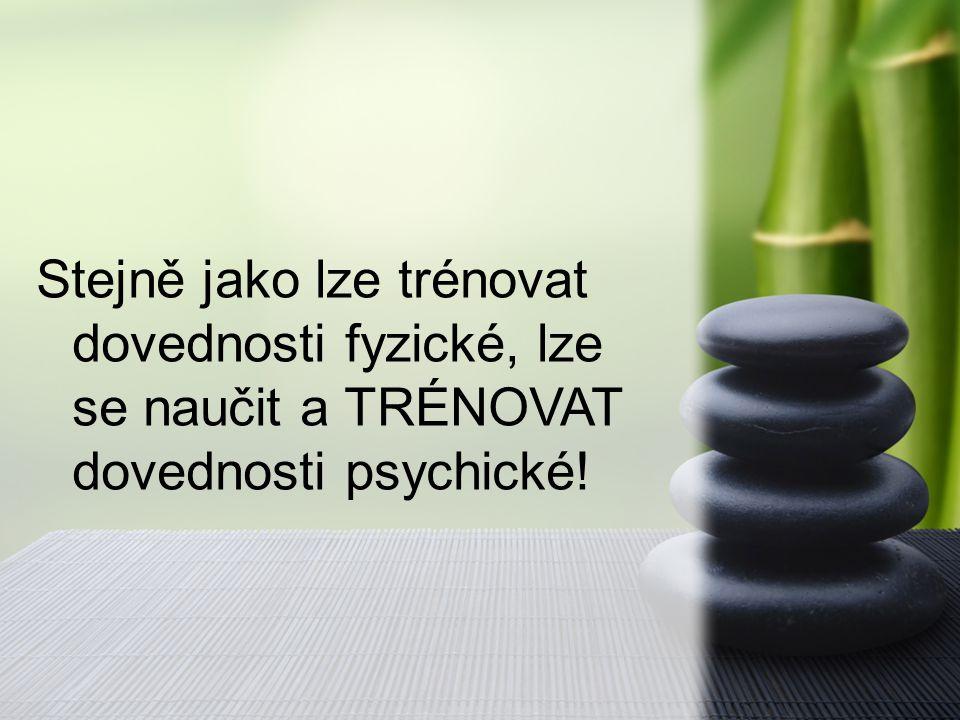 Stejně jako lze trénovat dovednosti fyzické, lze se naučit a TRÉNOVAT dovednosti psychické!