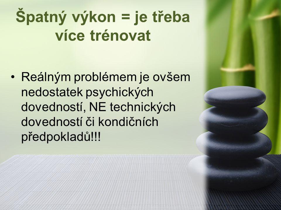 Špatný výkon = je třeba více trénovat Reálným problémem je ovšem nedostatek psychických dovedností, NE technických dovedností či kondičních předpoklad